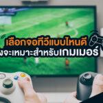 เเนะนําสิ่งที่ควรดูก่อน เลือกซื้อทีวีเพื่อการเล่นเกมในปี 2021